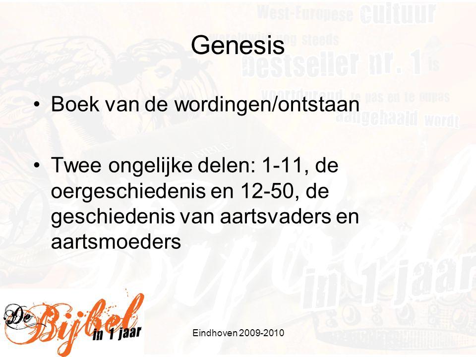 Eindhoven 2009-2010 Genesis Boek van de wordingen/ontstaan Twee ongelijke delen: 1-11, de oergeschiedenis en 12-50, de geschiedenis van aartsvaders en aartsmoeders