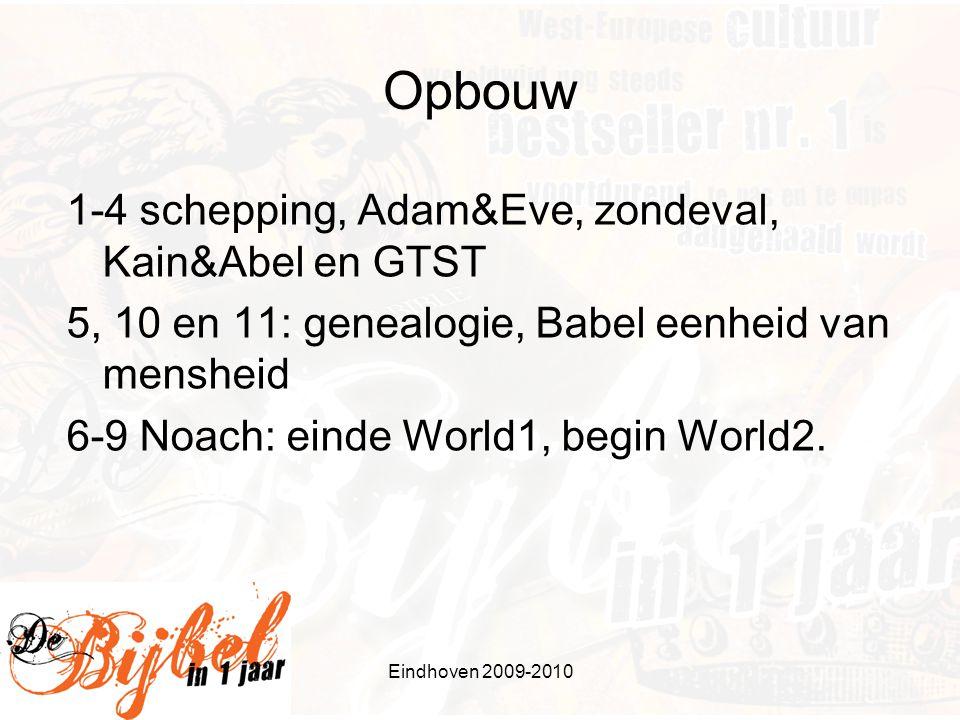 Eindhoven 2009-2010 Opbouw 1-4 schepping, Adam&Eve, zondeval, Kain&Abel en GTST 5, 10 en 11: genealogie, Babel eenheid van mensheid 6-9 Noach: einde World1, begin World2.