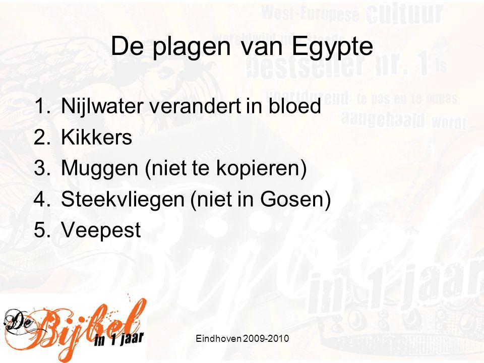 De plagen van Egypte 1.Nijlwater verandert in bloed 2.Kikkers 3.Muggen (niet te kopieren) 4.Steekvliegen (niet in Gosen) 5.Veepest Eindhoven 2009-2010