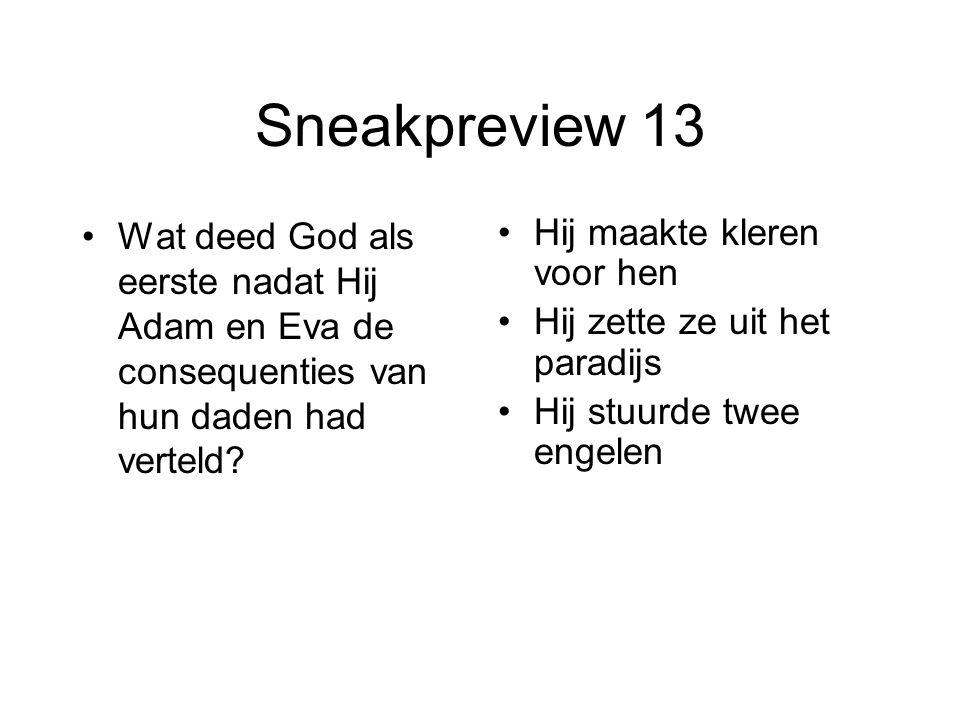 Sneakpreview 13 Wat deed God als eerste nadat Hij Adam en Eva de consequenties van hun daden had verteld? Hij maakte kleren voor hen Hij zette ze uit