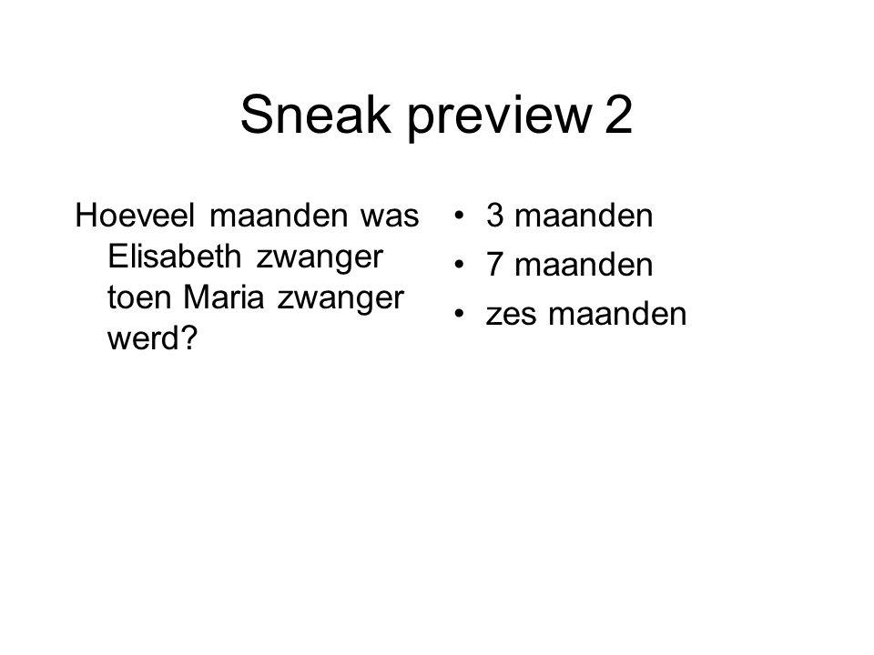 Sneak preview 2 Hoeveel maanden was Elisabeth zwanger toen Maria zwanger werd? 3 maanden 7 maanden zes maanden