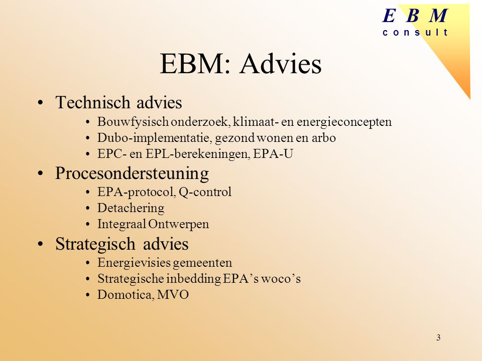E B M c o n s u l t 3 EBM: Advies Technisch advies Bouwfysisch onderzoek, klimaat- en energieconcepten Dubo-implementatie, gezond wonen en arbo EPC- e