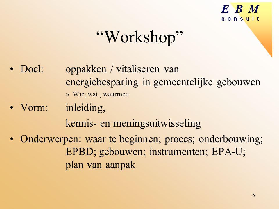 """E B M c o n s u l t 5 """"Workshop"""" Doel: oppakken / vitaliseren van energiebesparing in gemeentelijke gebouwen »Wie, wat, waarmee Vorm: inleiding, kenni"""