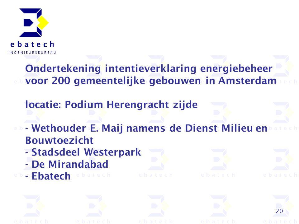 20 e b a t e c h I N G E N I E U R S B U R E A U Ondertekening intentieverklaring energiebeheer voor 200 gemeentelijke gebouwen in Amsterdam locatie:
