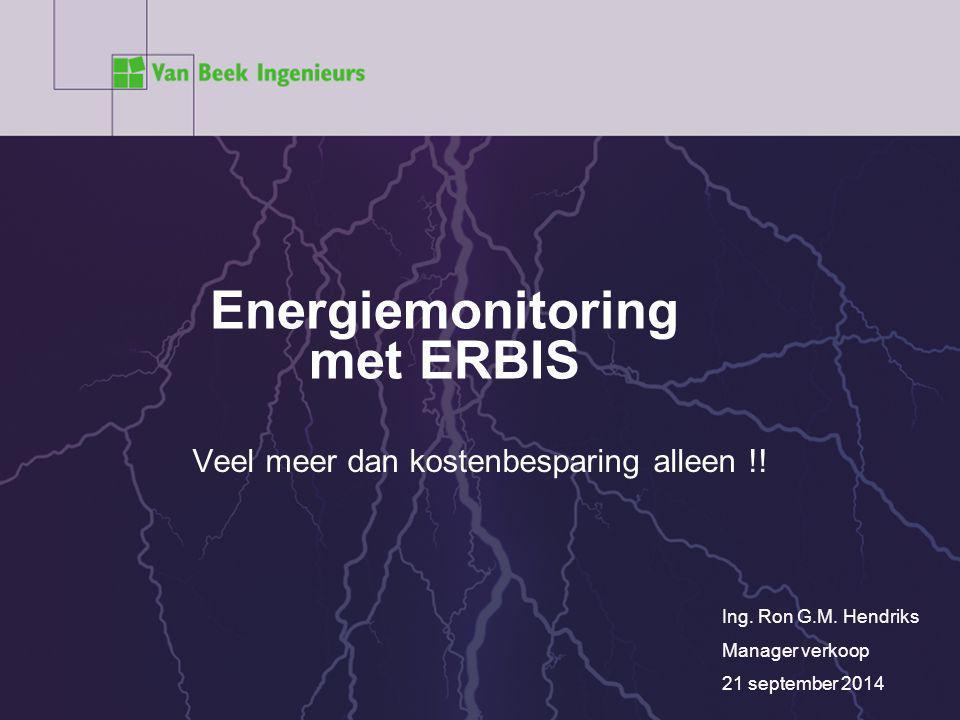 Energiemonitoring met ERBIS Ing. Ron G.M. Hendriks Manager verkoop 21 september 2014 Veel meer dan kostenbesparing alleen !!
