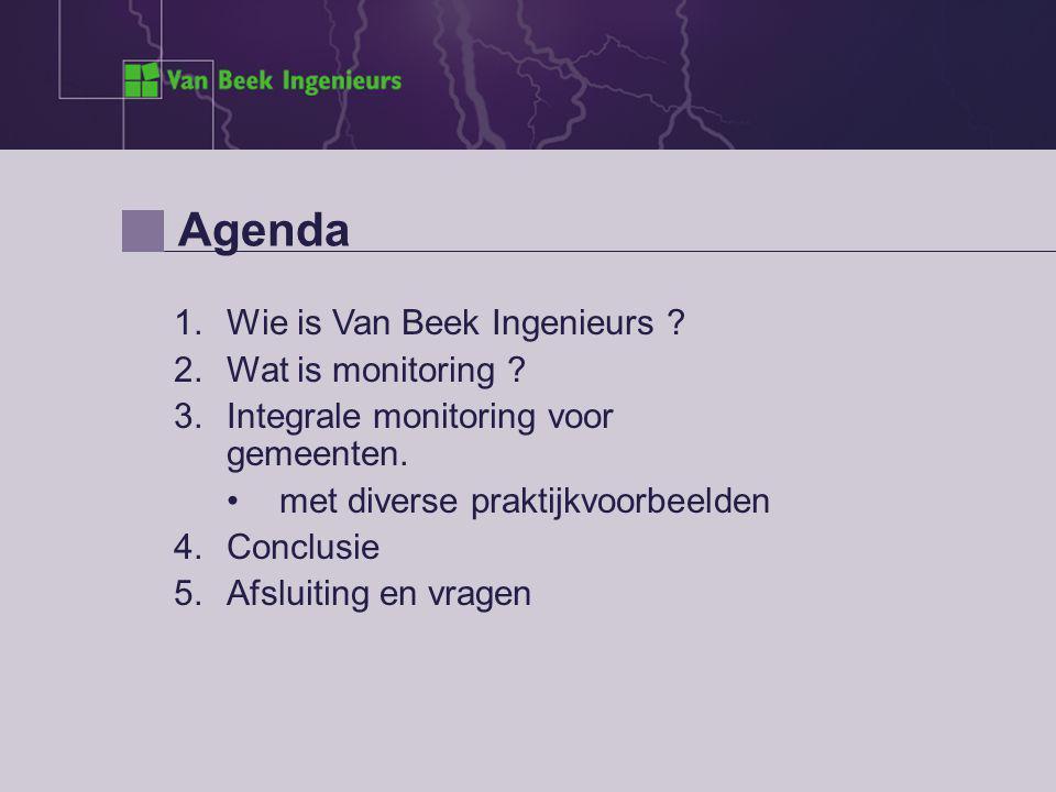 Agenda 1.Wie is Van Beek Ingenieurs ? 2.Wat is monitoring ? 3.Integrale monitoring voor gemeenten. met diverse praktijkvoorbeelden 4.Conclusie 5.Afslu