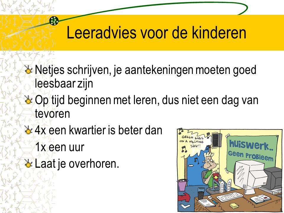 Leeradvies voor de kinderen Netjes schrijven, je aantekeningen moeten goed leesbaar zijn Op tijd beginnen met leren, dus niet een dag van tevoren 4x e