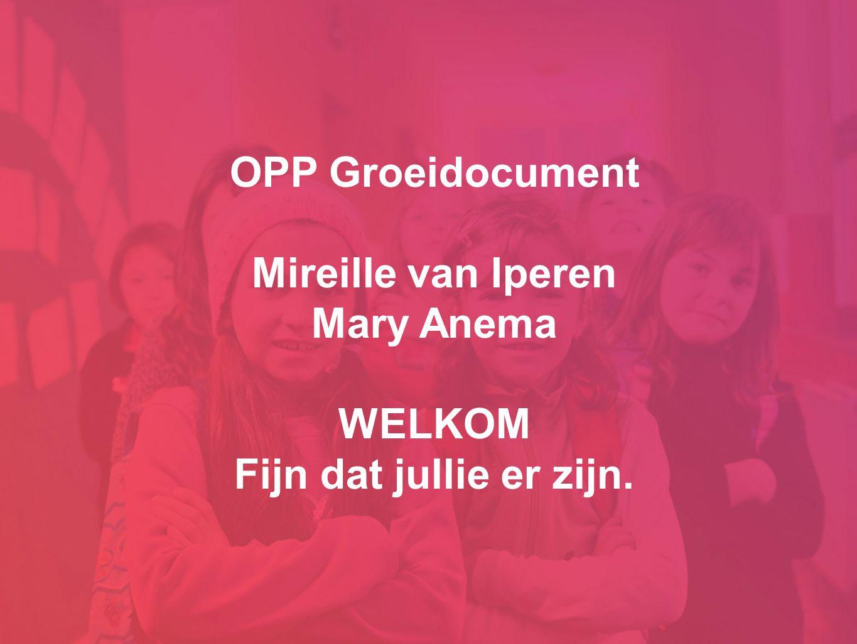 OPP Groeidocument Mireille van Iperen Mary Anema WELKOM Fijn dat jullie er zijn.