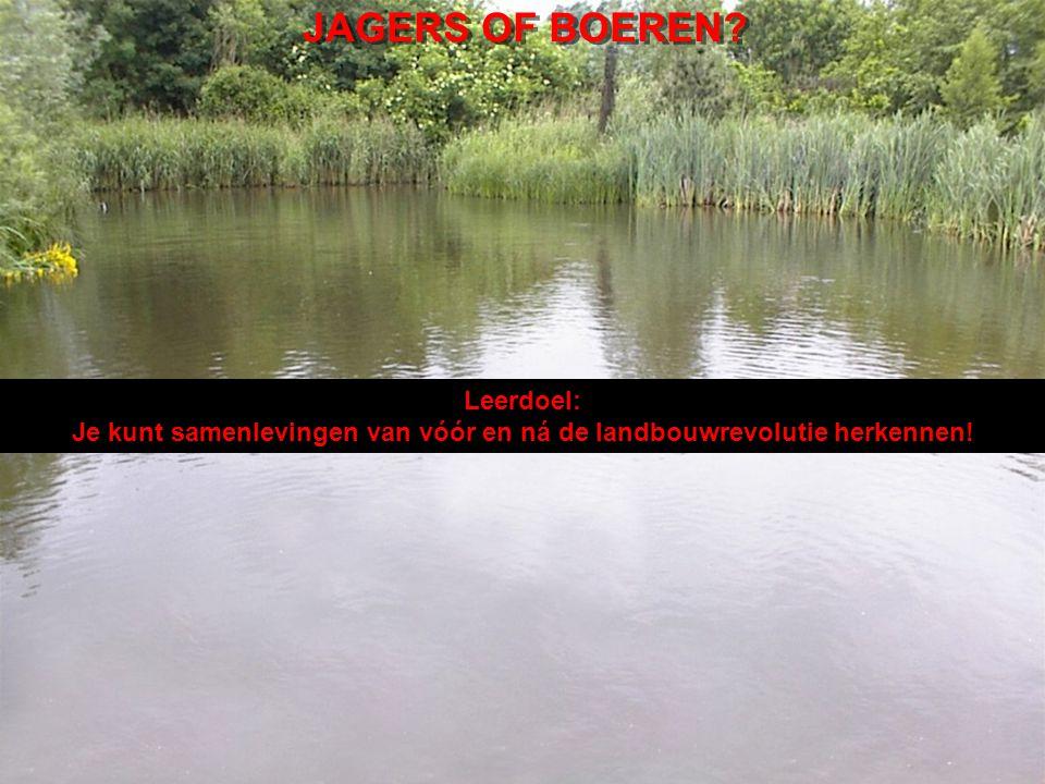 JAGERS OF BOEREN Leerdoel: Je kunt samenlevingen van vóór en ná de landbouwrevolutie herkennen!
