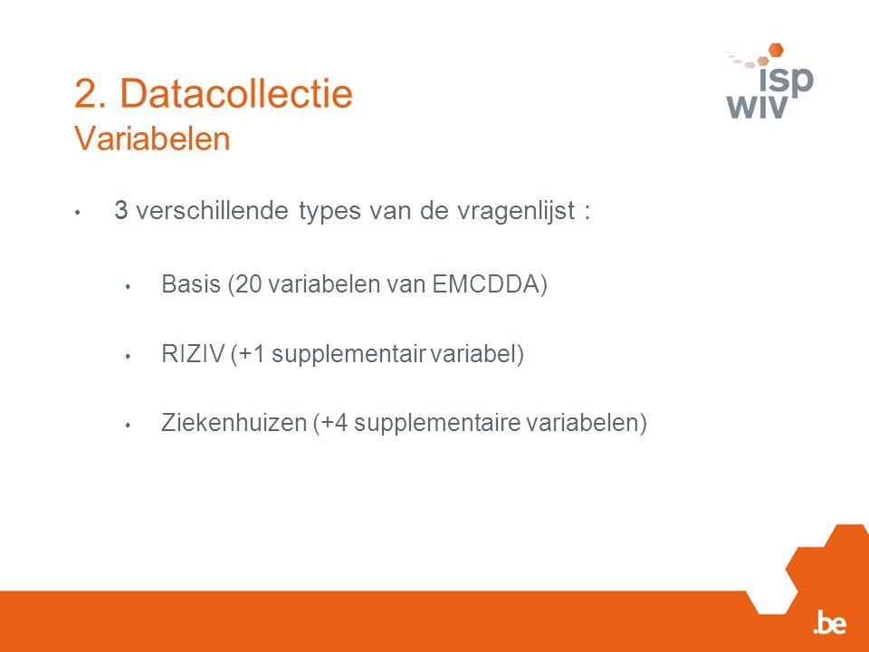 2. Datacollectie Variabelen 3 verschillende types van de vragenlijst : Basis (20 variabelen van EMCDDA) RIZIV (+1 supplementair variabel) Ziekenhuizen