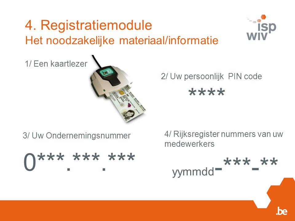 4. Registratiemodule Het noodzakelijke materiaal/informatie **** 0***.***.*** 1/ Een kaartlezer 2/ Uw persoonlijk PIN code 3/ Uw Ondernemingsnummer 4/