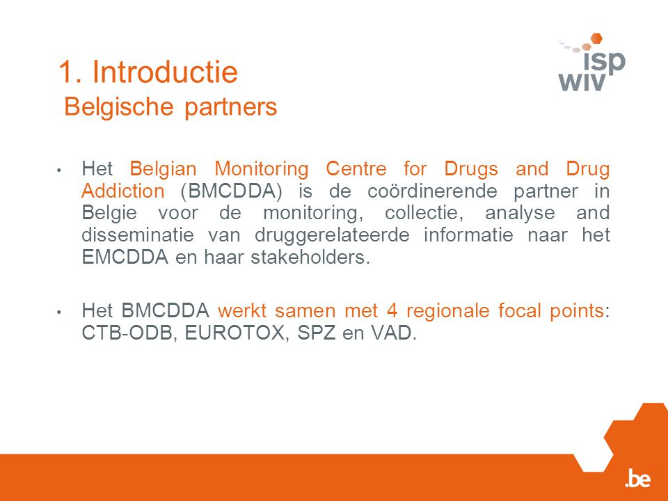 1. Introductie Belgische partners Het Belgian Monitoring Centre for Drugs and Drug Addiction (BMCDDA) is de coördinerende partner in Belgie voor de mo