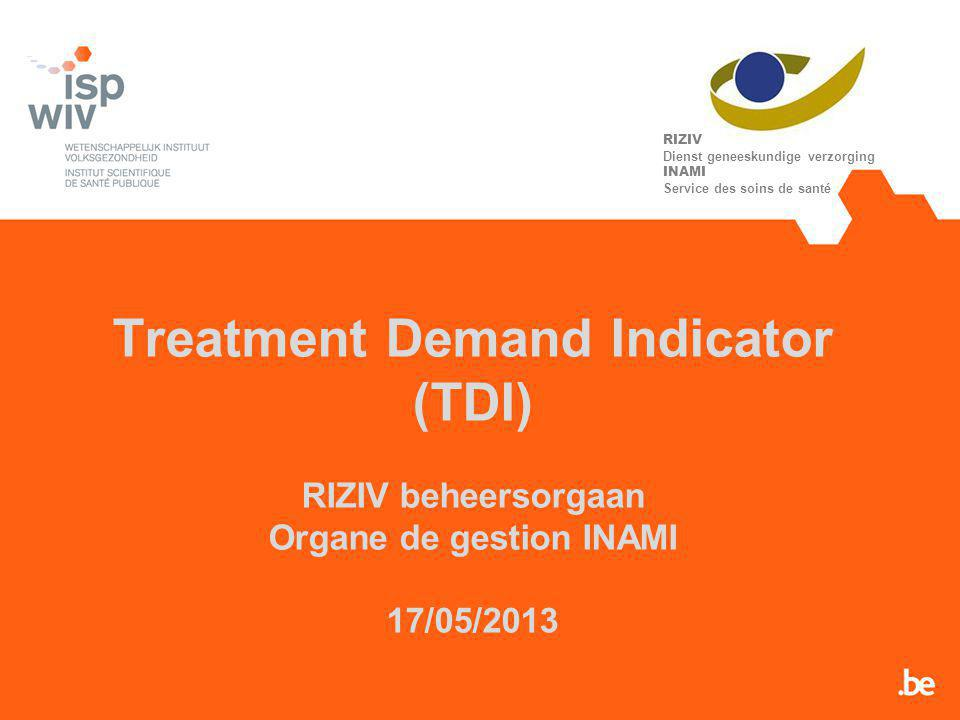 Treatment Demand Indicator (TDI) RIZIV beheersorgaan Organe de gestion INAMI 17/05/2013 RIZIV Dienst geneeskundige verzorging INAMI Service des soins