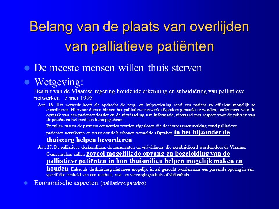 Een goed georganiseerde palliatieve zorg zou dus mettertijd een verschuiving moeten geven wat betreft de plaats van overlijden: – minder in het ziekenhuis, – meer thuis en meer in een thuisvervangend milieu zoals in een rusthuis of R.V.T.