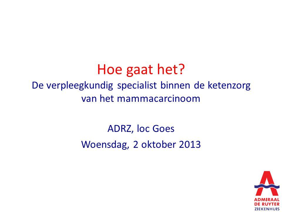 Hoe gaat het? De verpleegkundig specialist binnen de ketenzorg van het mammacarcinoom ADRZ, loc Goes Woensdag, 2 oktober 2013