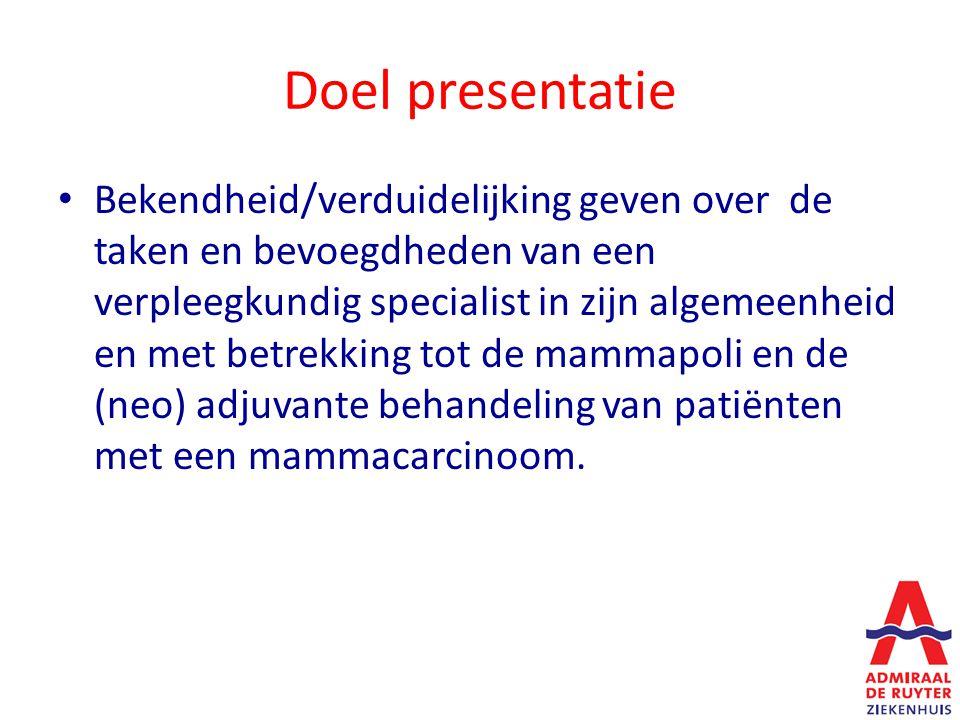 Doel presentatie Bekendheid/verduidelijking geven over de taken en bevoegdheden van een verpleegkundig specialist in zijn algemeenheid en met betrekking tot de mammapoli en de (neo) adjuvante behandeling van patiënten met een mammacarcinoom.