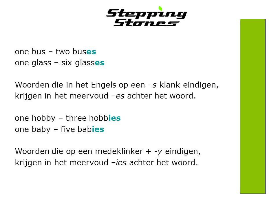 one bus – two buses one glass – six glasses Woorden die in het Engels op een –s klank eindigen, krijgen in het meervoud –es achter het woord. one hobb