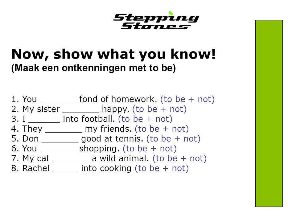 Now, show what you know. (Maak een ontkenningen met to be) 1.