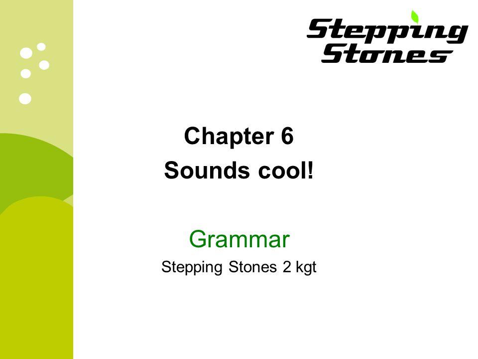 Chapter 6 Sounds cool! Grammar Stepping Stones 2 kgt