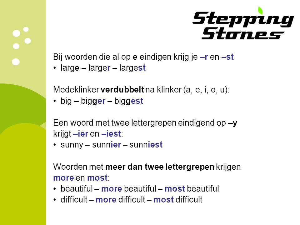 Bij woorden die al op e eindigen krijg je –r en –st large – larger – largest Medeklinker verdubbelt na klinker (a, e, i, o, u): big – bigger – biggest