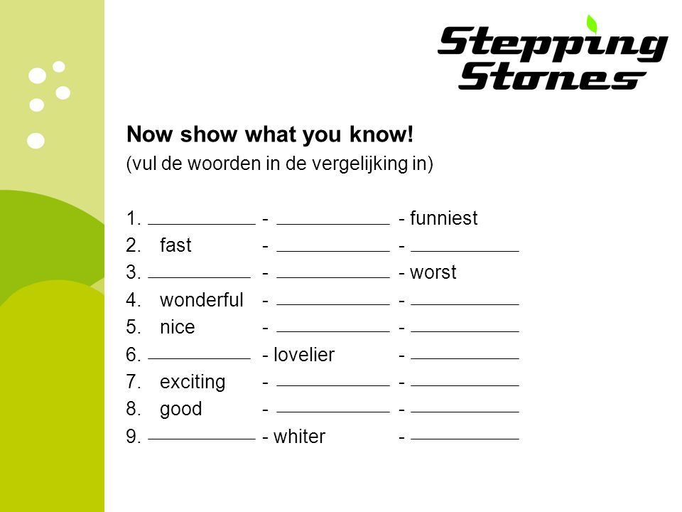 Now show what you know! (vul de woorden in de vergelijking in) 1. - - funniest 2.fast -- 3. -- worst 4.wonderful- - 5.nice-- 6.- lovelier- 7.exciting-