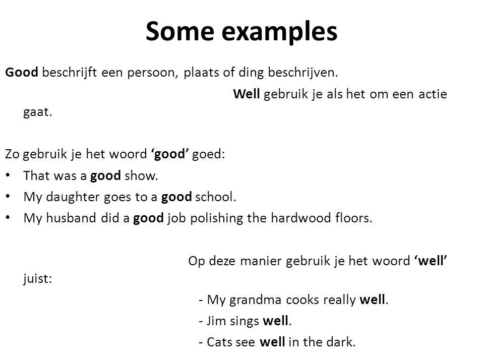Some examples Good beschrijft een persoon, plaats of ding beschrijven. Well gebruik je als het om een actie gaat. Zo gebruik je het woord 'good' goed: