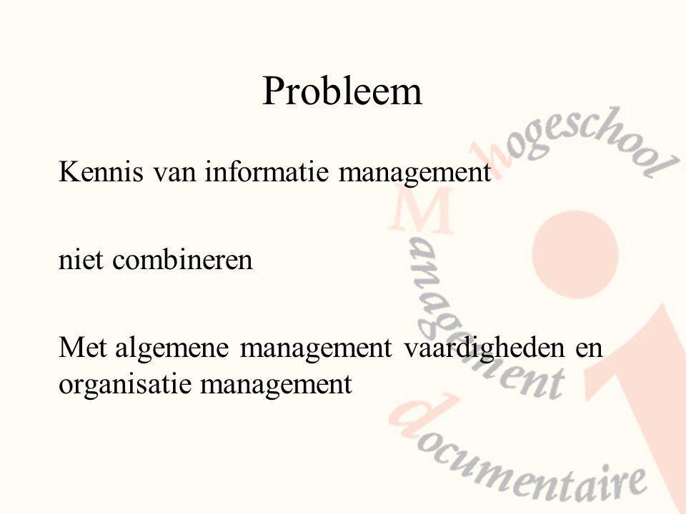 Probleem Kennis van informatie management niet combineren Met algemene management vaardigheden en organisatie management