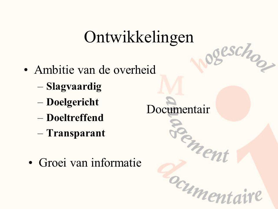 Ontwikkelingen Ambitie van de overheid –Slagvaardig –Doelgericht –Doeltreffend –Transparant Documentair Groei van informatie