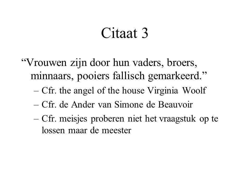 """Citaat 3 """"Vrouwen zijn door hun vaders, broers, minnaars, pooiers fallisch gemarkeerd."""" –Cfr. the angel of the house Virginia Woolf –Cfr. de Ander van"""