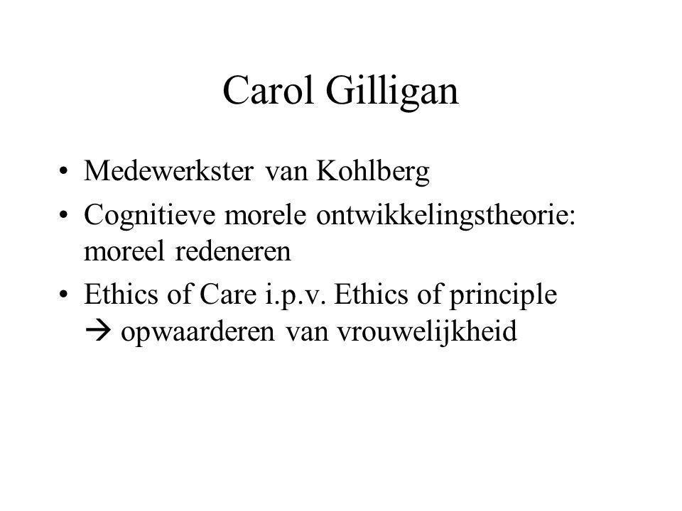 Carol Gilligan Medewerkster van Kohlberg Cognitieve morele ontwikkelingstheorie: moreel redeneren Ethics of Care i.p.v. Ethics of principle  opwaarde
