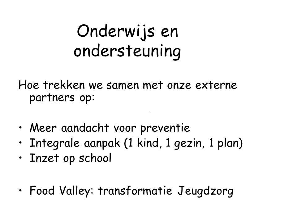 Onderwijs en ondersteuning Hoe trekken we samen met onze externe partners op: Meer aandacht voor preventie Integrale aanpak (1 kind, 1 gezin, 1 plan) Inzet op school Food Valley: transformatie Jeugdzorg