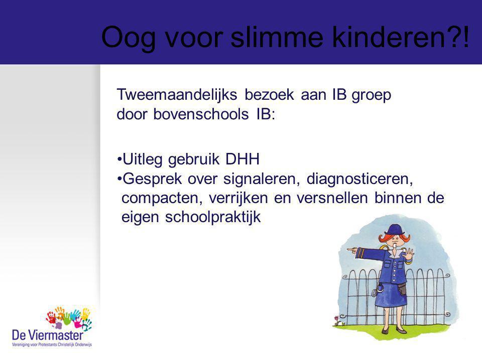 Oog voor slimme kinderen?! Tweemaandelijks bezoek aan IB groep door bovenschools IB: Uitleg gebruik DHH Gesprek over signaleren, diagnosticeren, compa