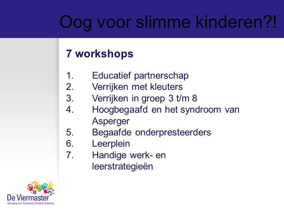 Oog voor slimme kinderen?! 7 workshops 1.Educatief partnerschap 2.Verrijken met kleuters 3.Verrijken in groep 3 t/m 8 4.Hoogbegaafd en het syndroom va