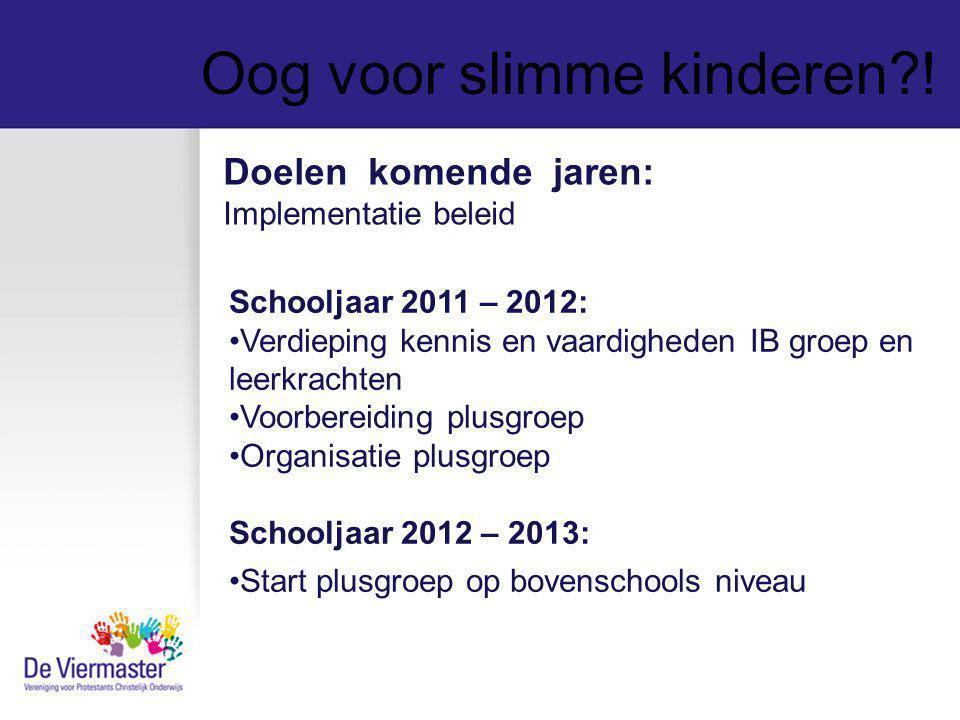 Oog voor slimme kinderen?! Doelen komende jaren: Implementatie beleid Schooljaar 2011 – 2012: Verdieping kennis en vaardigheden IB groep en leerkracht