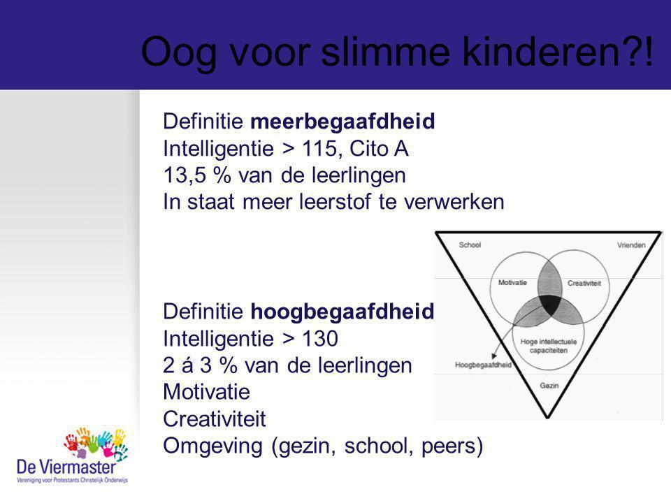 Oog voor slimme kinderen?! Definitie meerbegaafdheid Intelligentie > 115, Cito A 13,5 % van de leerlingen In staat meer leerstof te verwerken Definiti