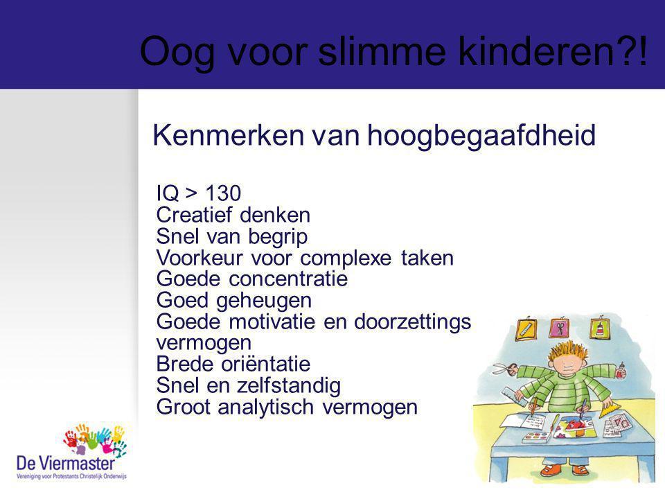 Oog voor slimme kinderen?! IQ > 130 Creatief denken Snel van begrip Voorkeur voor complexe taken Goede concentratie Goed geheugen Goede motivatie en d