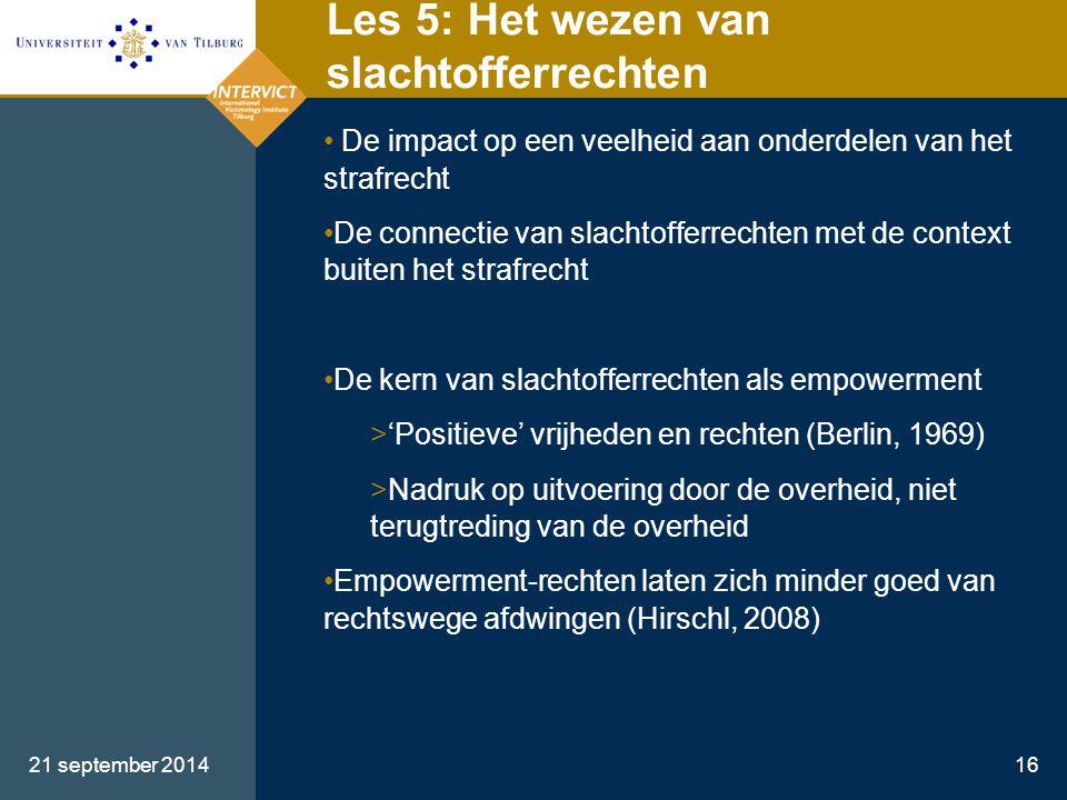 21 september 201416 Les 5: Het wezen van slachtofferrechten De impact op een veelheid aan onderdelen van het strafrecht De connectie van slachtofferre