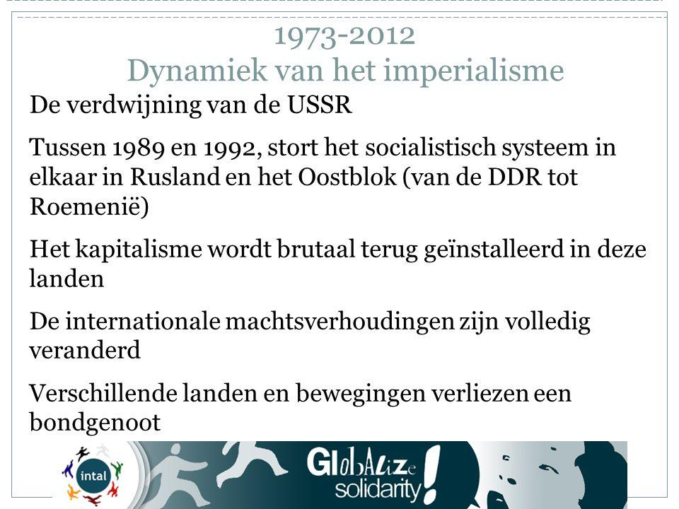 1973-2012 Dynamiek van het imperialisme De verdwijning van de USSR Tussen 1989 en 1992, stort het socialistisch systeem in elkaar in Rusland en het Oostblok (van de DDR tot Roemenië) Het kapitalisme wordt brutaal terug geïnstalleerd in deze landen De internationale machtsverhoudingen zijn volledig veranderd Verschillende landen en bewegingen verliezen een bondgenoot