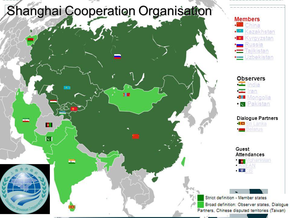 Shanghai Cooperation Organisation Members China Kazakhstan Kyrgyzstan Russia Tajikistan Uzbekistan Observers India Iran Mongolia Pakistan Dialogue Partners Sri Lanka Belarus Guest Attendances Afghanistan ASEAN CIS