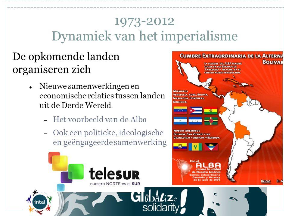 1973-2012 Dynamiek van het imperialisme De opkomende landen organiseren zich Nieuwe samenwerkingen en economische relaties tussen landen uit de Derde Wereld  Het voorbeeld van de Alba  Ook een politieke, ideologische en geëngageerde samenwerking