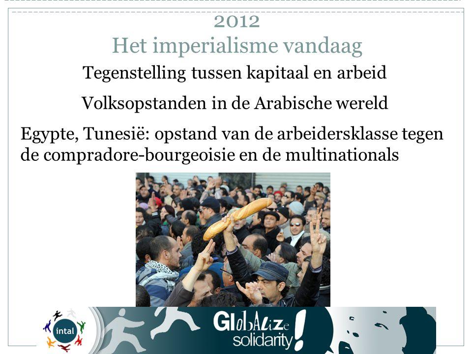Tegenstelling tussen kapitaal en arbeid Volksopstanden in de Arabische wereld Egypte, Tunesië: opstand van de arbeidersklasse tegen de compradore-bourgeoisie en de multinationals 2012 Het imperialisme vandaag