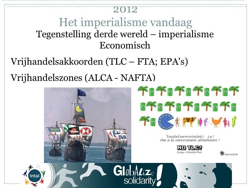 Tegenstelling derde wereld – imperialisme Economisch Vrijhandelsakkoorden (TLC – FTA; EPA s) Vrijhandelszones (ALCA - NAFTA) 2012 Het imperialisme vandaag