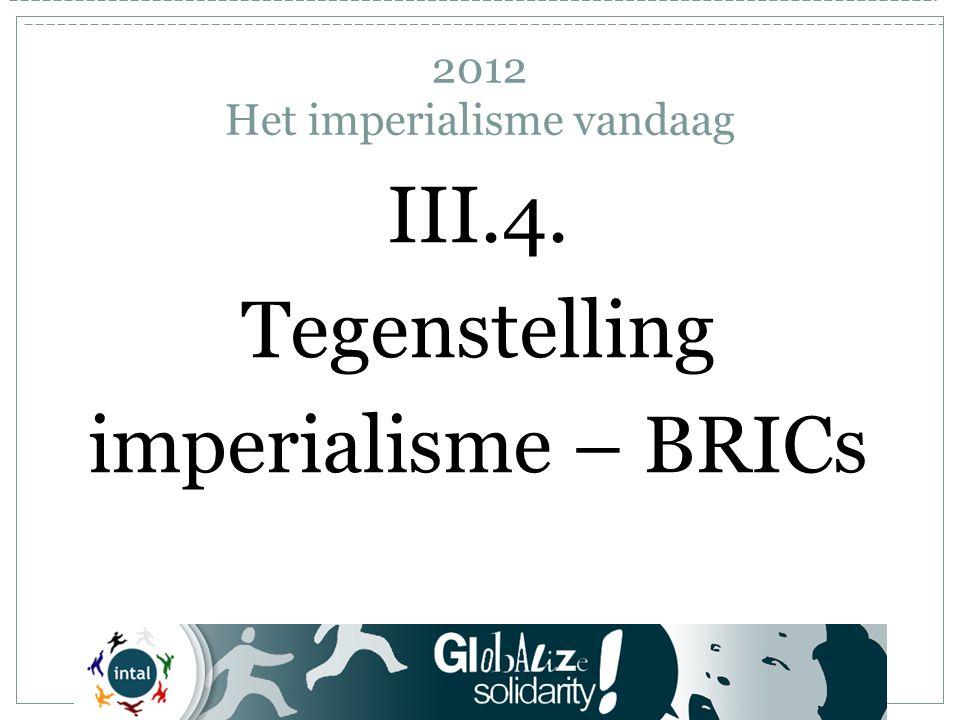 III.4. Tegenstelling imperialisme – BRICs 2012 Het imperialisme vandaag