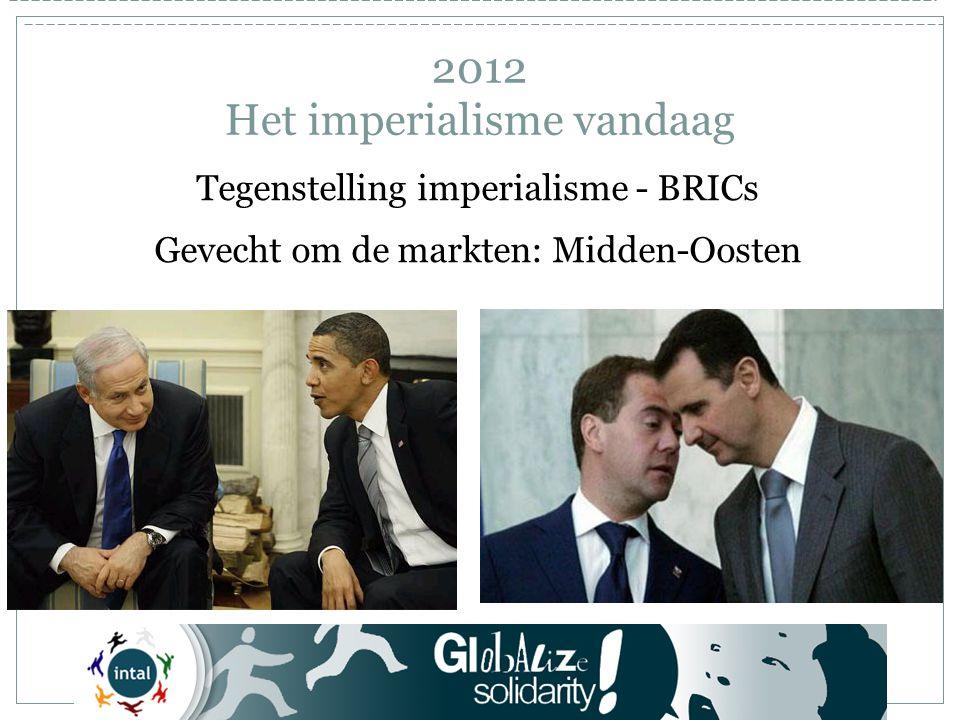 Tegenstelling imperialisme - BRICs Gevecht om de markten: Midden-Oosten 2012 Het imperialisme vandaag