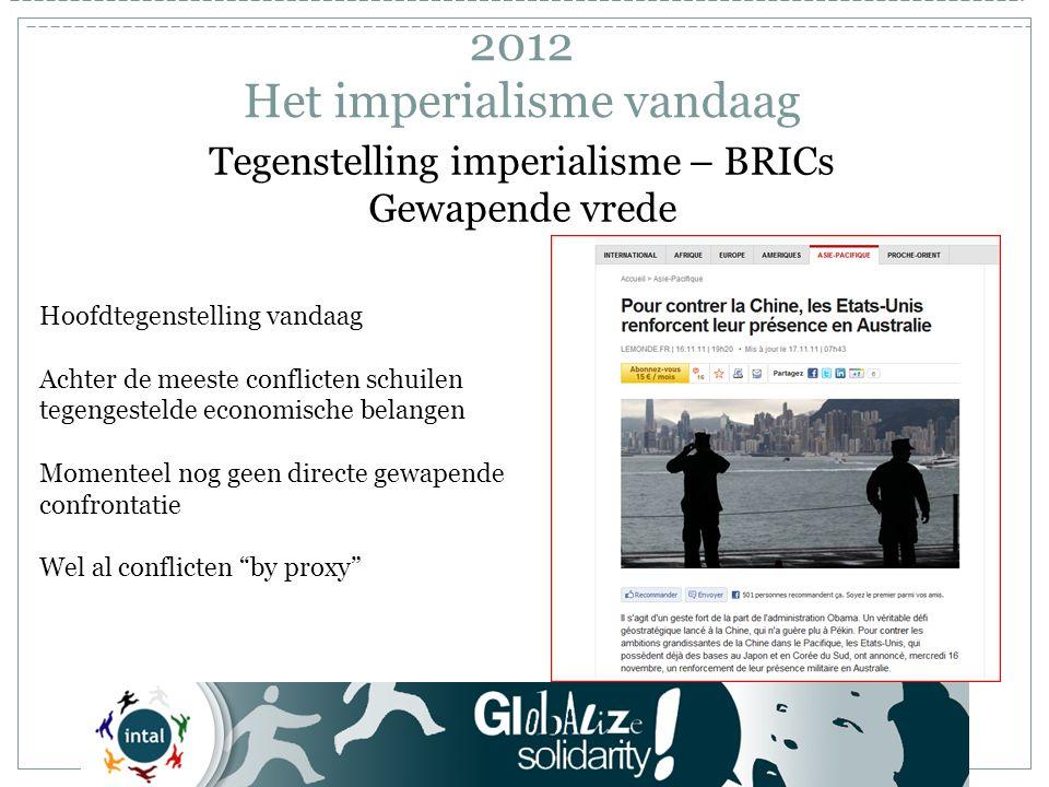 Tegenstelling imperialisme – BRICs Gewapende vrede Hoofdtegenstelling vandaag Achter de meeste conflicten schuilen tegengestelde economische belangen Momenteel nog geen directe gewapende confrontatie Wel al conflicten by proxy 2012 Het imperialisme vandaag