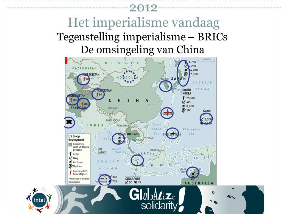 Tegenstelling imperialisme – BRICs De omsingeling van China 2012 Het imperialisme vandaag