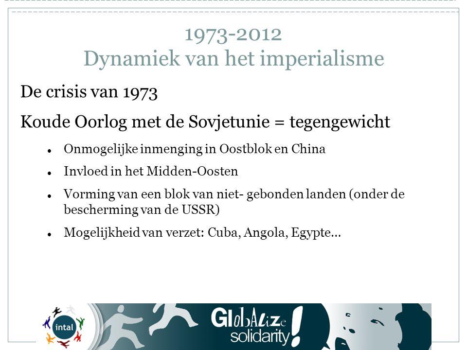 1973-2012 Dynamiek van het imperialisme De crisis van 1973 Koude Oorlog met de Sovjetunie = tegengewicht Onmogelijke inmenging in Oostblok en China Invloed in het Midden-Oosten Vorming van een blok van niet- gebonden landen (onder de bescherming van de USSR) Mogelijkheid van verzet: Cuba, Angola, Egypte…