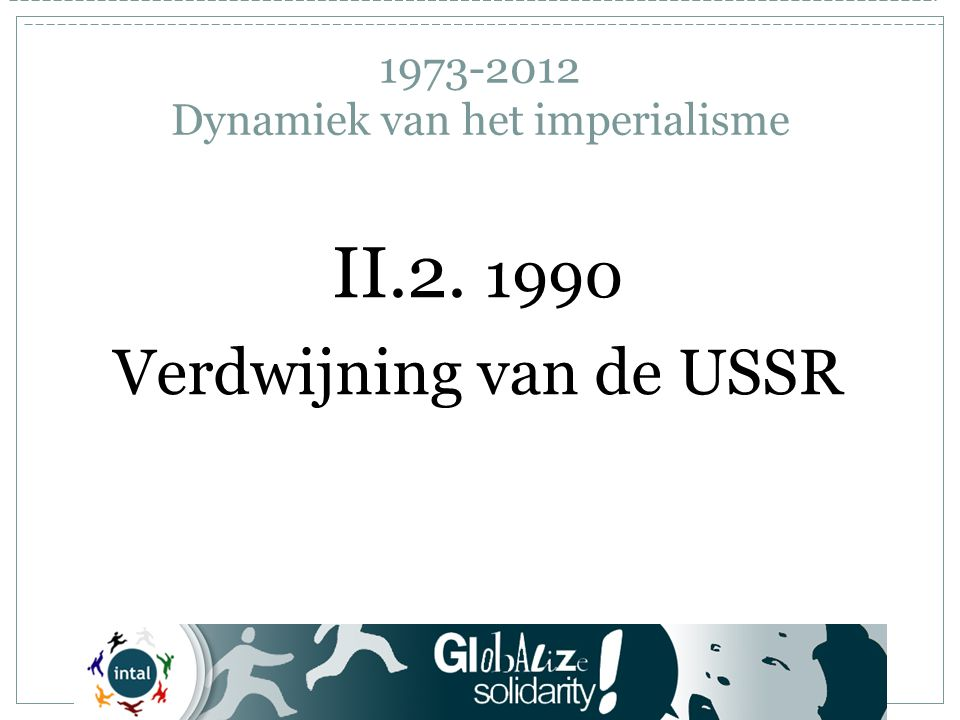 1973-2012 Dynamiek van het imperialisme II.2. 1990 Verdwijning van de USSR