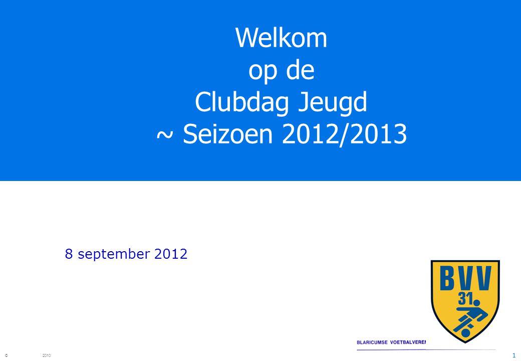 1 © 2010 Welkom op de Clubdag Jeugd ~ Seizoen 2012/2013 8 september 2012