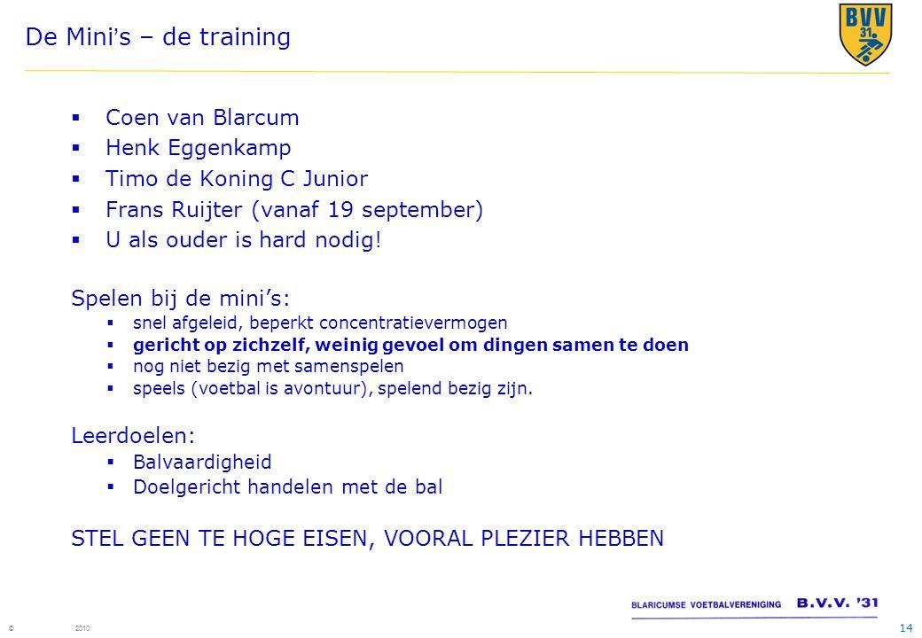 14 © 2010 De Mini's – de training  Coen van Blarcum  Henk Eggenkamp  Timo de Koning C Junior  Frans Ruijter (vanaf 19 september)  U als ouder is